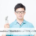 GoogleAnaliticsで検索用語のショートカットを作ろう!