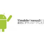 Y!mobileのnexus5にして最初にダウンロードしたアプリ13選